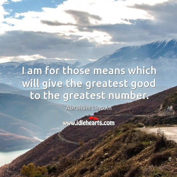 I am for those means which will give the greatest good to the greatest number. Image
