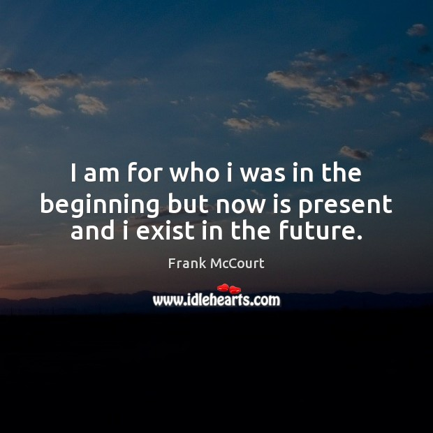I am for who i was in the beginning but now is present and i exist in the future. Image