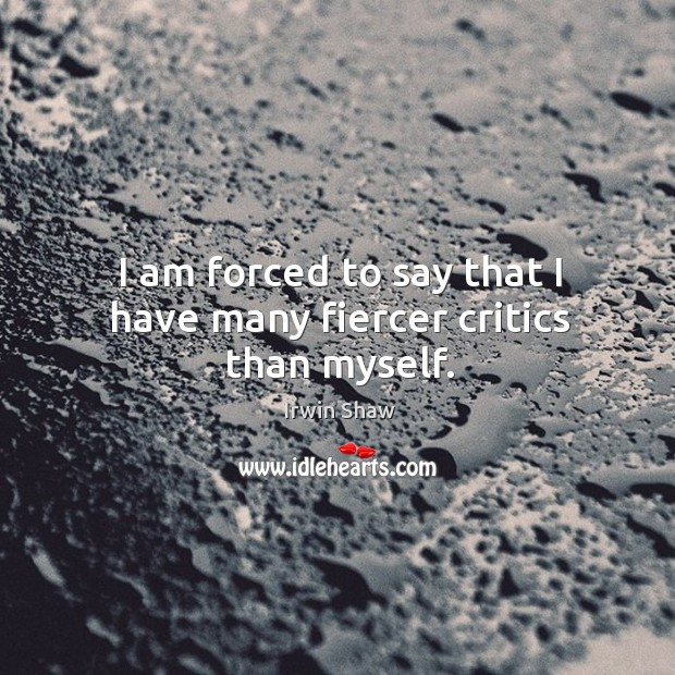 I am forced to say that I have many fiercer critics than myself. Image