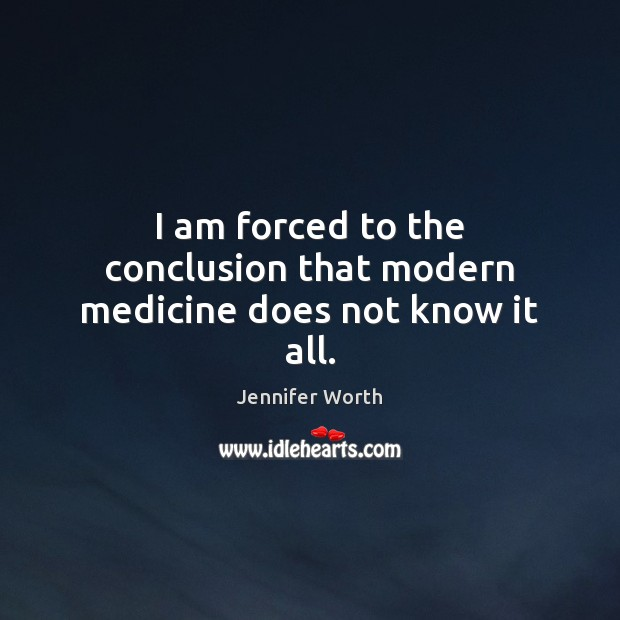 I am forced to the conclusion that modern medicine does not know it all. Image