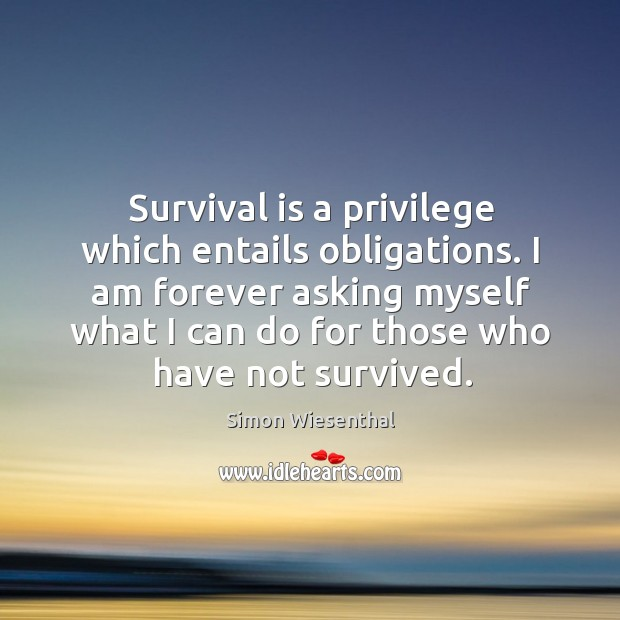 I am forever asking myself what I can do for those who have not survived. Image