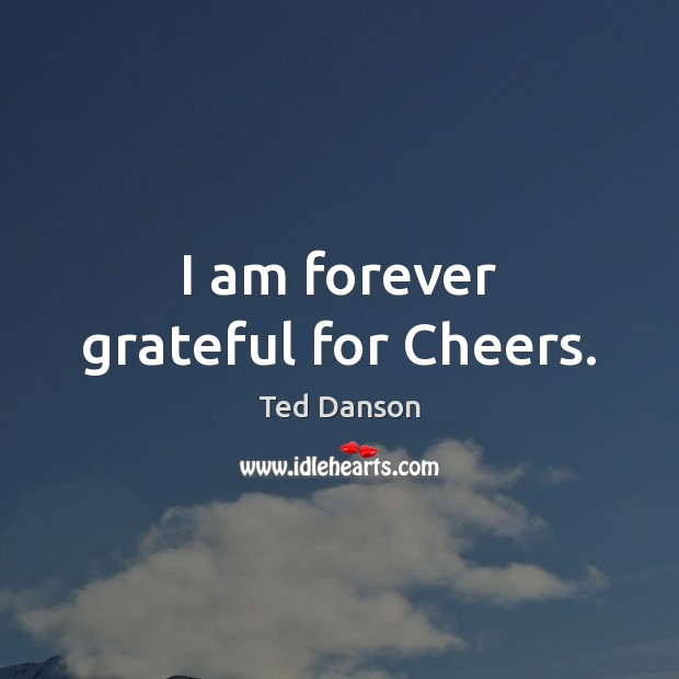Image, I am forever grateful for Cheers.