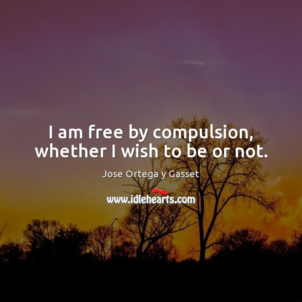 I am free by compulsion, whether I wish to be or not. Image