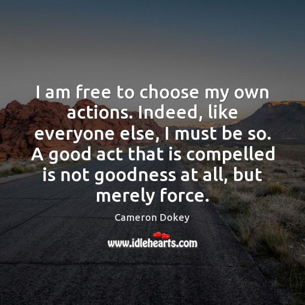 Image, I am free to choose my own actions. Indeed, like everyone else,