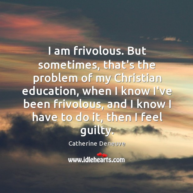I am frivolous. But sometimes, that's the problem of my Christian education, Catherine Deneuve Picture Quote