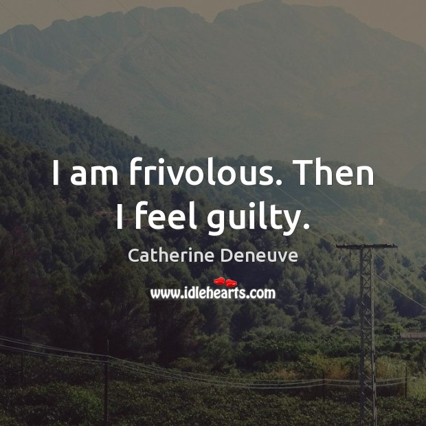 I am frivolous. Then I feel guilty. Catherine Deneuve Picture Quote