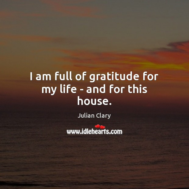 I am full of gratitude for my life – and for this house. Julian Clary Picture Quote