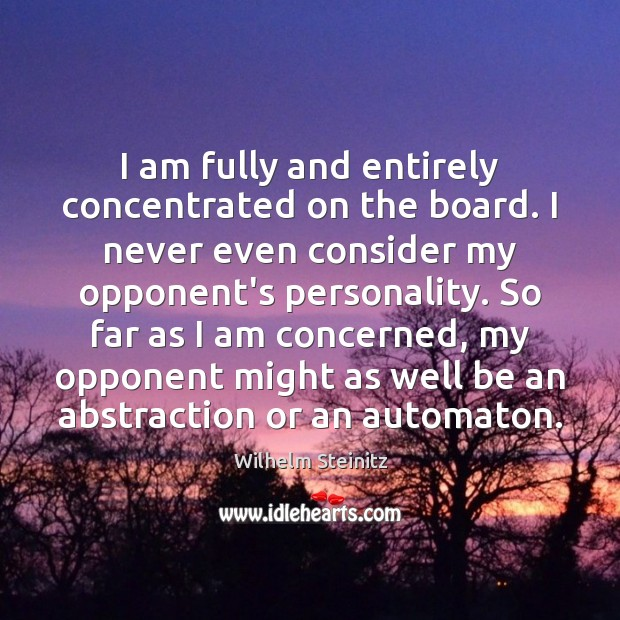 Image, I am fully and entirely concentrated on the board. I never even