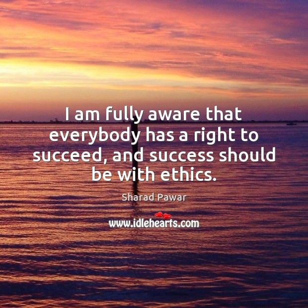 I am fully aware that everybody has a right to succeed, and success should be with ethics. Sharad Pawar Picture Quote