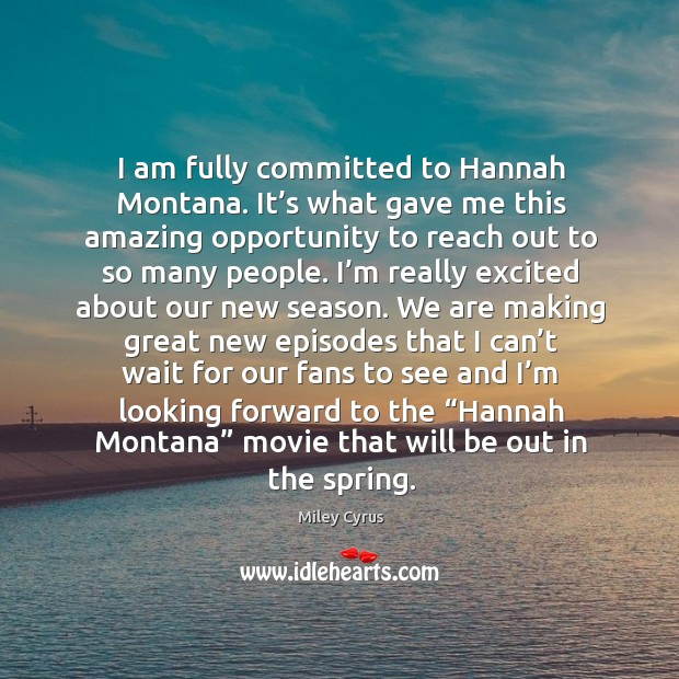 I am fully committed to hannah montana. It's what gave me this amazing opportunity to reach out to so many people. Image