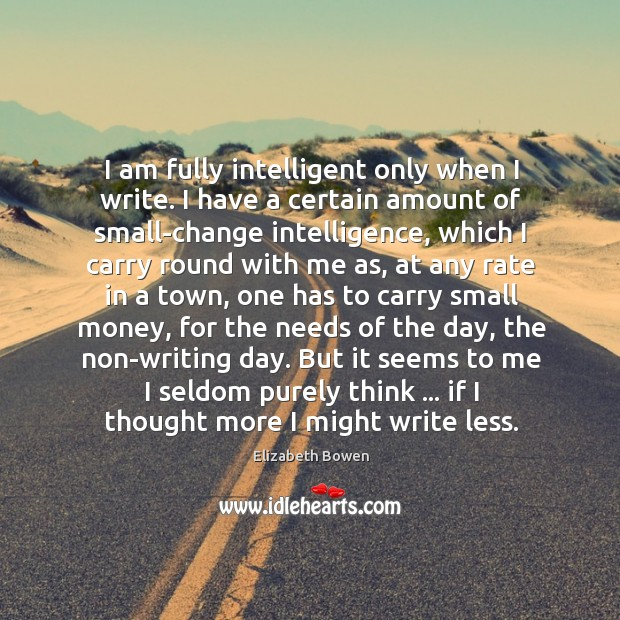 I am fully intelligent only when I write. I have a certain Image