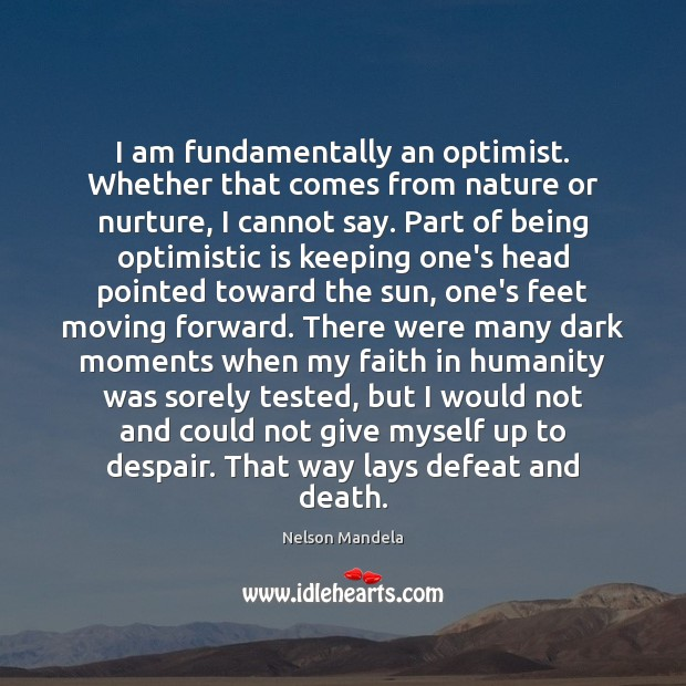 I am fundamentally an optimist. Whether that comes from nature or nurture, Image