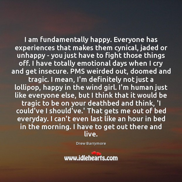 I am fundamentally happy. Everyone has experiences that makes them cynical, jaded Image