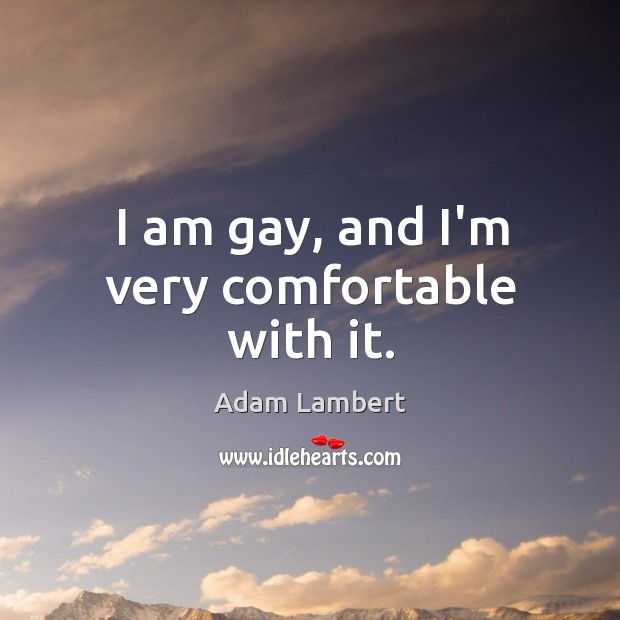 I am gay, and I'm very comfortable with it. Adam Lambert Picture Quote