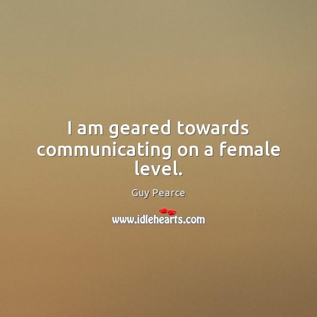 Image, I am geared towards communicating on a female level.