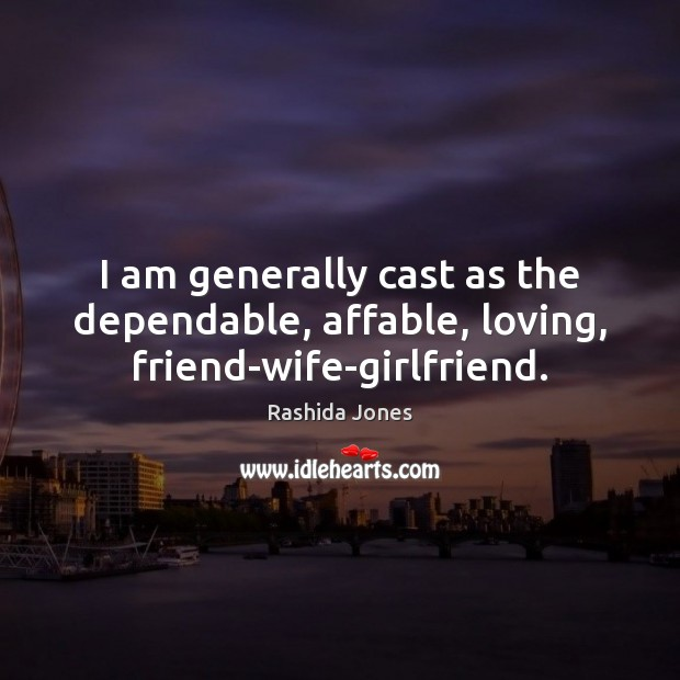 I am generally cast as the dependable, affable, loving, friend-wife-girlfriend. Image