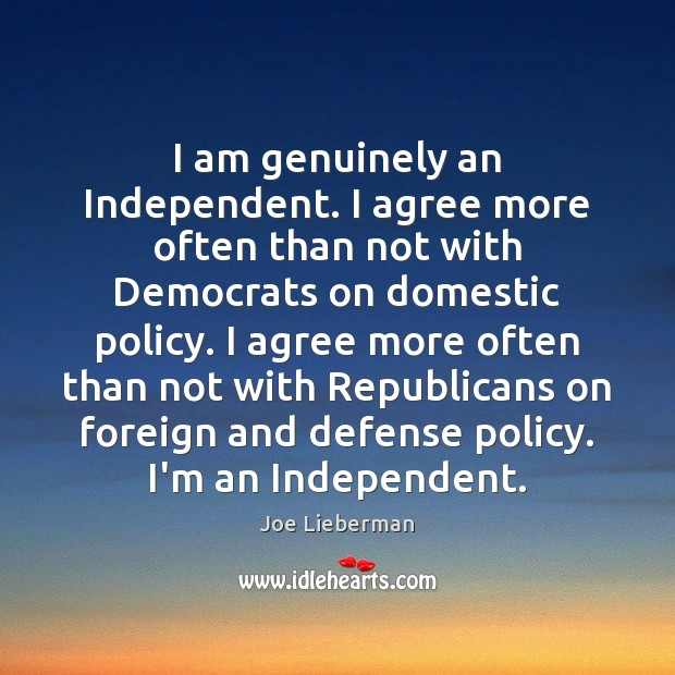 I am genuinely an Independent. I agree more often than not with Joe Lieberman Picture Quote