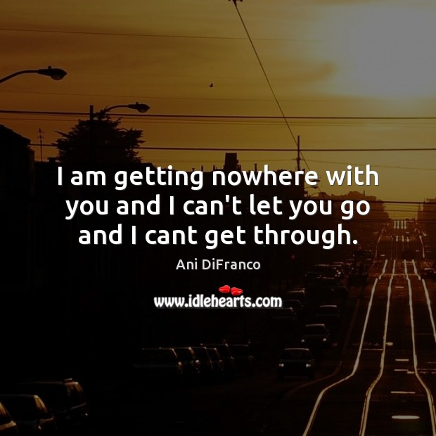 I am getting nowhere with you and I can't let you go and I cant get through. Ani DiFranco Picture Quote
