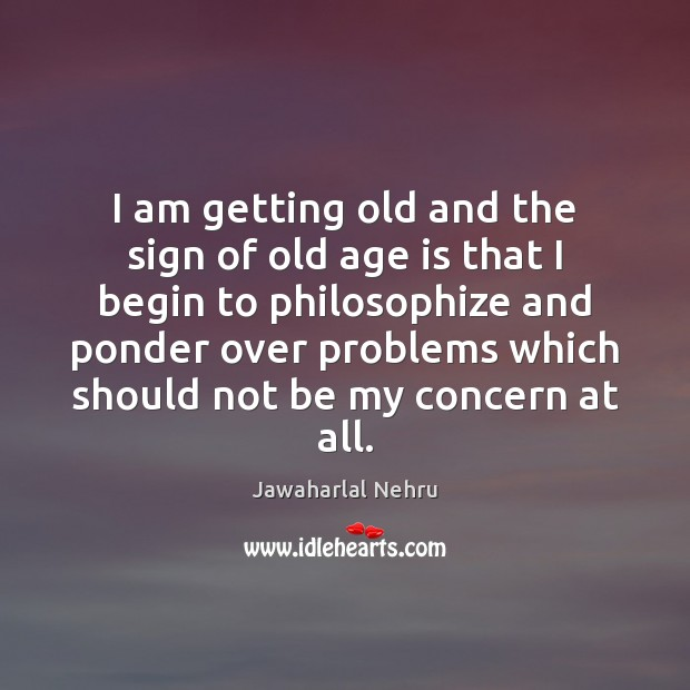 Image, I am getting old and the sign of old age is that