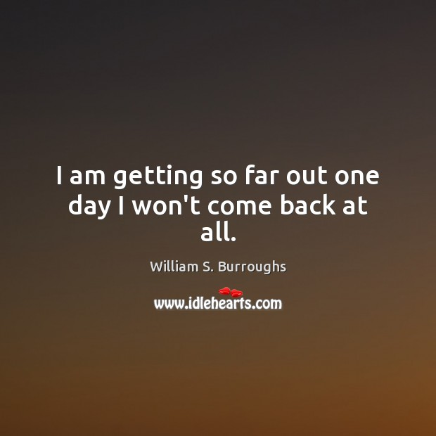 I am getting so far out one day I won't come back at all. Image