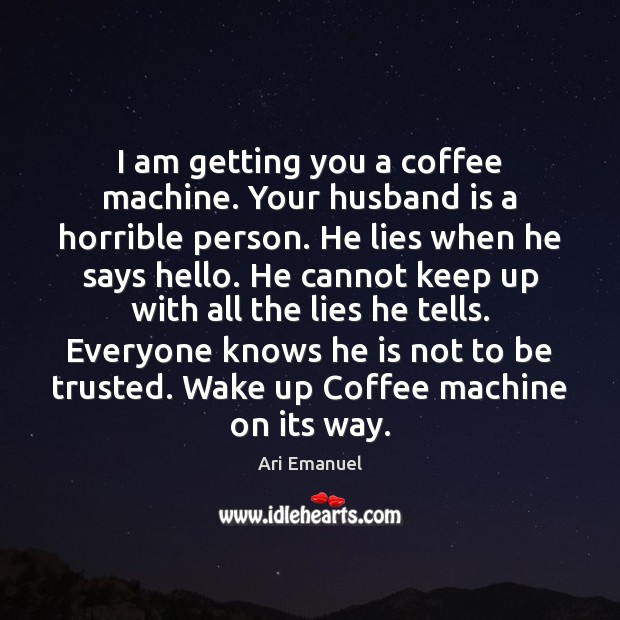 Image, I am getting you a coffee machine. Your husband is a horrible