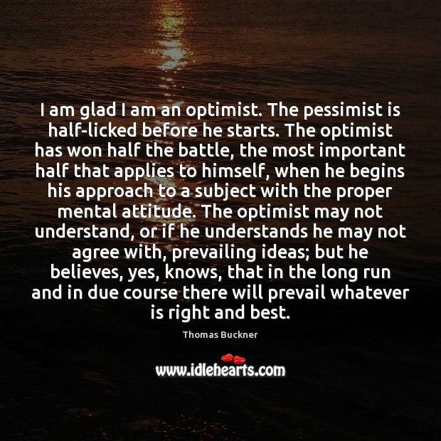 Image, I am glad I am an optimist. The pessimist is half-licked before