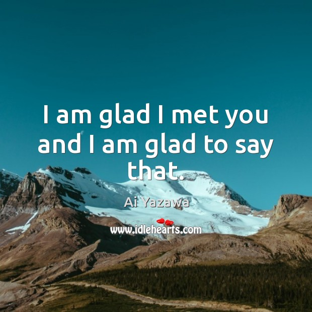 I am glad I met you and I am glad to say that. Ai Yazawa Picture Quote