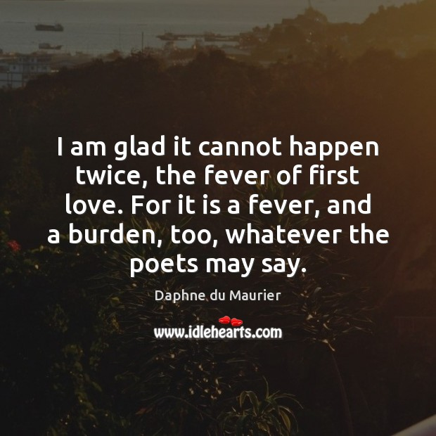 I am glad it cannot happen twice, the fever of first love. Daphne du Maurier Picture Quote