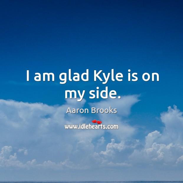 I am glad kyle is on my side. Image