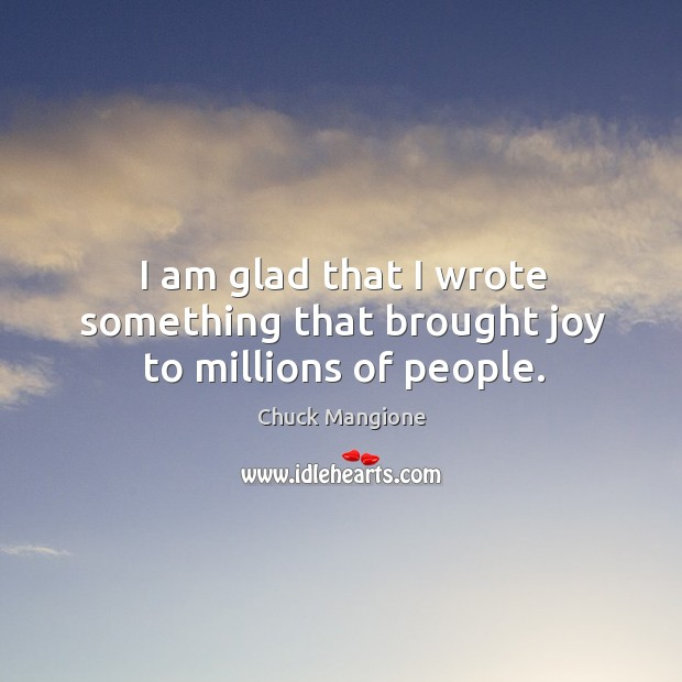 I am glad that I wrote something that brought joy to millions of people. Chuck Mangione Picture Quote