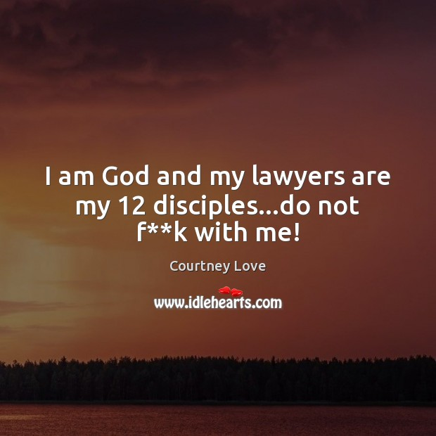 I am God and my lawyers are my 12 disciples…do not f**k with me! Courtney Love Picture Quote