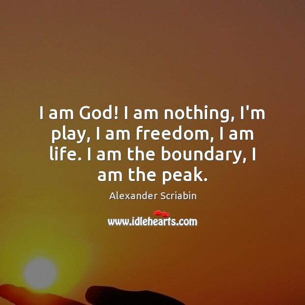 Image, I am God! I am nothing, I'm play, I am freedom, I