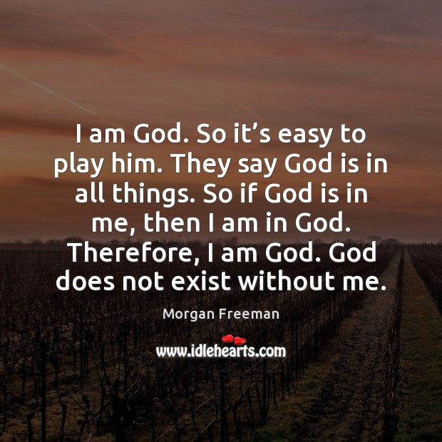 I am God. So it's easy to play him. They say Morgan Freeman Picture Quote