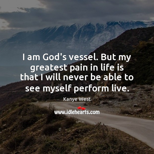 I am God's vessel. But my greatest pain in life is that Image