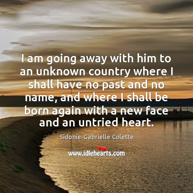 I am going away with him to an unknown country where I Sidonie-Gabrielle Colette Picture Quote