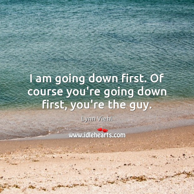 I am going down first. Of course you're going down first, you're the guy. Image