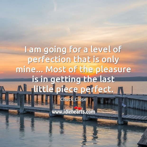 I am going for a level of perfection that is only mine… Chuck Close Picture Quote