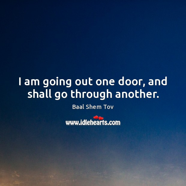Image, I am going out one door, and shall go through another.