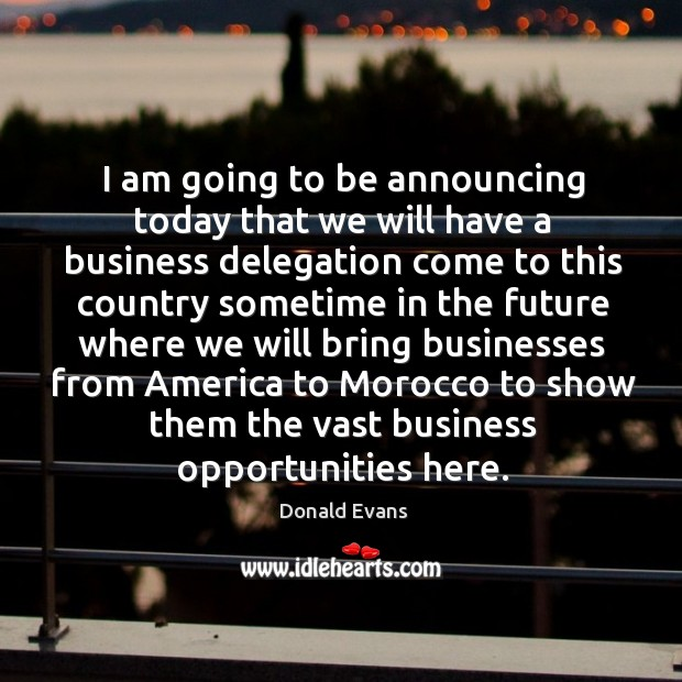 I am going to be announcing today that we will have a business delegation come to this country sometime Donald Evans Picture Quote