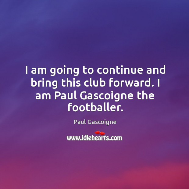 I am going to continue and bring this club forward. I am paul gascoigne the footballer. Paul Gascoigne Picture Quote