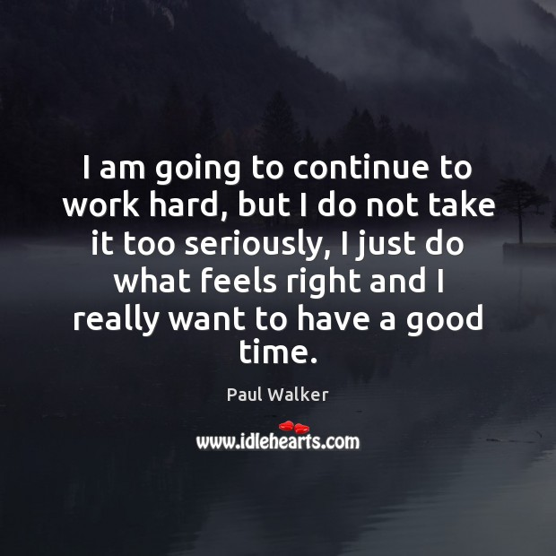 I am going to continue to work hard, but I do not Paul Walker Picture Quote