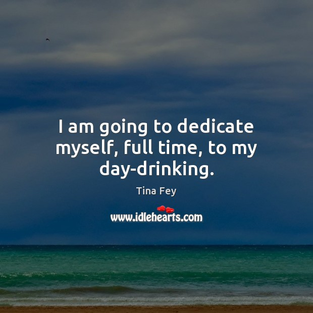 I am going to dedicate myself, full time, to my day-drinking. Tina Fey Picture Quote