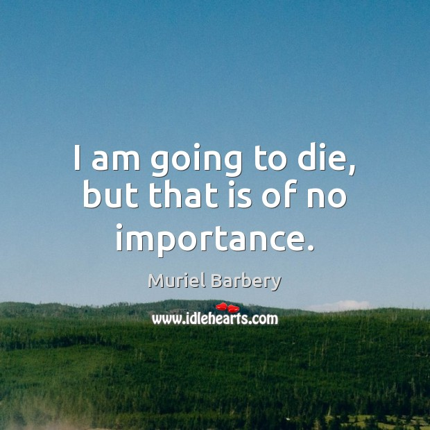 I am going to die, but that is of no importance. Muriel Barbery Picture Quote