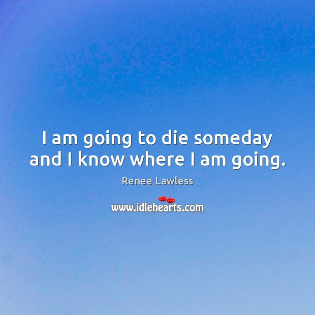 I am going to die someday and I know where I am going. Image