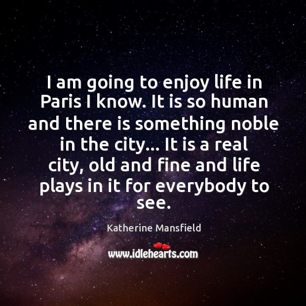 Image, I am going to enjoy life in Paris I know. It is