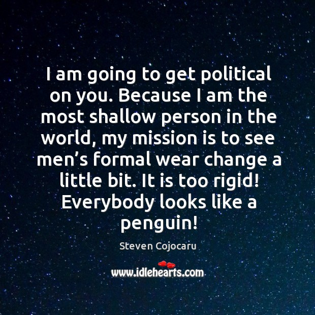 I am going to get political on you. Because I am the most shallow person in the world Steven Cojocaru Picture Quote
