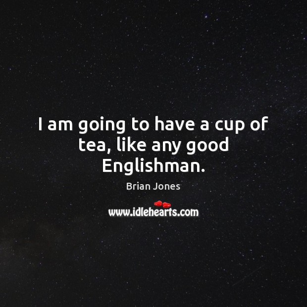 I am going to have a cup of tea, like any good Englishman. Image