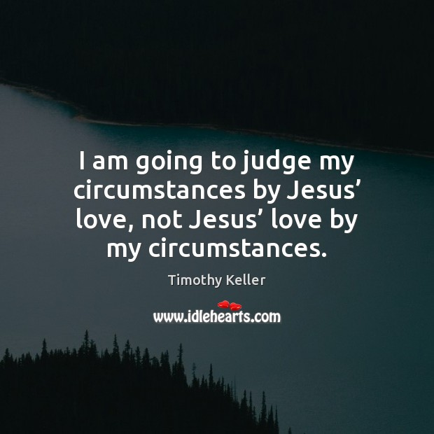 I am going to judge my circumstances by Jesus' love, not Jesus' Image