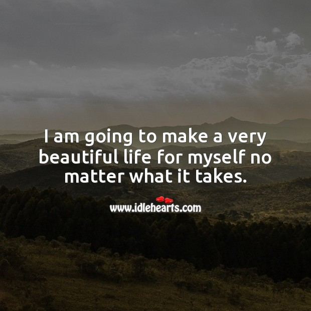 I am going to make a very beautiful life for myself no matter what it takes. No Matter What Quotes Image