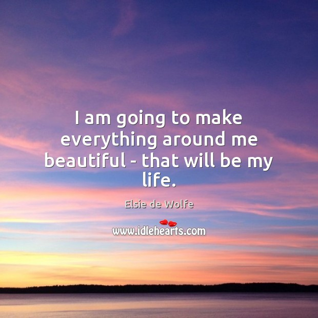 I am going to make everything around me beautiful – that will be my life. Elsie de Wolfe Picture Quote
